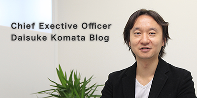 Chief Executive Officer Daisuke Komata Blog